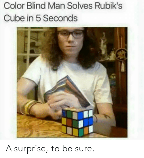 blind man: Color Blind Man Solves Rubik's  Cube in 5 Seconds A surprise, to be sure.