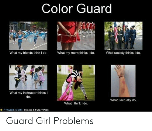 What My Mom Thinks I Do: Color Guard  What society thinks I do.  What my friends think I do.  What my mom thinks I do.  What my instructor thinks I  do.  What I actually do.  What I think I do.  FRABZ.COM MEMES & FUNNY PICS Guard Girl Problems