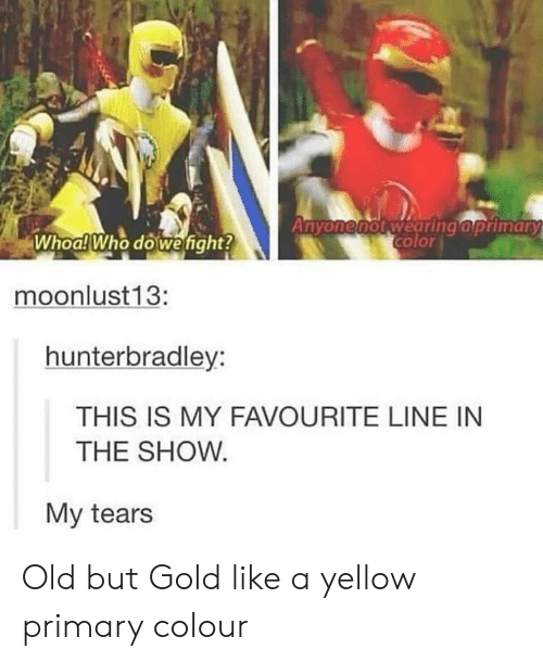 old-but-gold: color  Whoa! Who dowefight?  moonlust13:  hunterbradley:  THIS IS MY FAVOURITE LINE IN  THE SHOW  My tears Old but Gold like a yellow primary colour