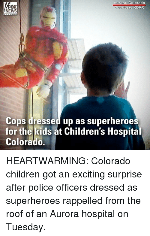 Children, Memes, and News: Colorado  FOX  NEWS  Cops dressed up as superheroes  for the kids at Children's Hospital  Colorado. HEARTWARMING: Colorado children got an exciting surprise after police officers dressed as superheroes rappelled from the roof of an Aurora hospital on Tuesday.