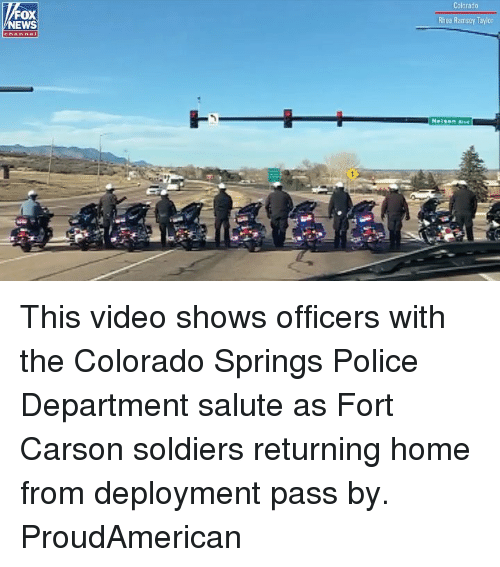 Deployment: Colorado  FOX  NEWS  Rhea Ramsey Taylor This video shows officers with the Colorado Springs Police Department salute as Fort Carson soldiers returning home from deployment pass by. ProudAmerican
