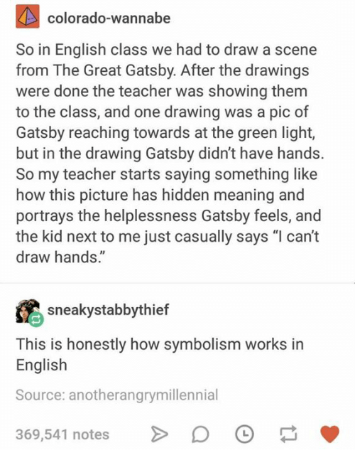 "Teacher, The Great Gatsby, and Wannabe: colorado-wannabe  So in English class we had to draw a scene  from The Great Gatsby. After the drawing:s  were done the teacher was showing themm  to the class, and one drawing was a pic of  Gatsby reaching towards at the green light,  but in the drawing Gatsby didn't have hands.  So my teacher starts saying something like  how this picture has hidden meaning and  portrays the helplessness Gatsby feels, and  the kid next to me just casually says ""l can't  draw hands.""  sneakystabbythief  This is honestly how symbolism works in  English  Source: anotherangrymillennial  369,541 notes"