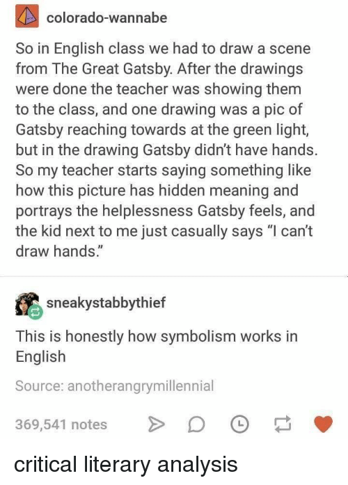 "symbolism: colorado-wannabe  So in English class we had to draw a scene  from The Great Gatsby. After the drawings  were done the teacher was showing them  to the class, and one drawing was a pic of  Gatsby reaching towards at the green light,  but in the drawing Gatsby didn't have hands.  So my teacher starts saying something like  how this picture has hidden meaning and  portrays the helplessness Gatsby feels, and  the kid next to me just casually says ""l can't  draw hands.""  sneakystabbythief  This is honestly how symbolism works in  English  Source: anotherangrymillennial  369,541 notes D critical literary analysis"