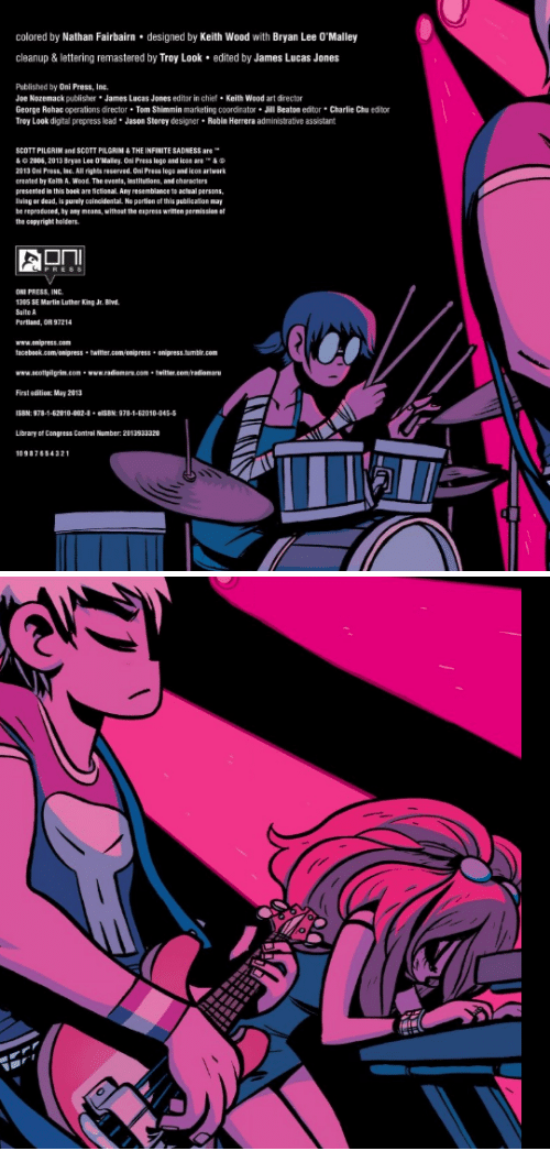 lettering: colored by Nathan Fairbairn designed by Keith Wood with Bryan Lee O'Malley  cleanup&lettering remastered by Troy Look edited by James Lucas Jones  Published by Oni Press, Inc.  Joe Nozemack publisher James Lucas Jones editor in chie Keith Wood art director  George Rohac operations director Tom Shimmin marketing coordinator Jill Beaton editor Charlie Chu editor  Troy Look digital prepress lead Jason Storey designer Robin Herrera administrative assistant  SCOTT PILGRIM and SCOTT PILGRIN &THE INFINITE SADNESS are  & 2005, 2013 Bryas Lee O'Malley Oni Press logo and icon are י_ &  2013 0ni Press, lac. All rights reserved. Oni Press logo and icos artwark  created by Keith A. Wood. The events, institutions, and characters  presented in this baok are fictional Any resenblance to actsal persens  lvisg or dead, is purely oainoidestal No partion of this publication may  be reprotuced, by any means, without the express written permission o  the capyright holders  PRES  ONI PRESS, INC  1305 SE Martis Luther King Jr. Bwd  Saite A  www.anipress.com  faceboek.cam anipress twitter.com onipress anipress.tumbir.com  www.scottpigrin.com-www.radiomare.com twitter.con/radiomaru  First edition: May 2013  ISBM:978-1-62010-002- elSBN: 978-1-62010-045-5  Library of Congress Contral Number: 2013933320  1098765432
