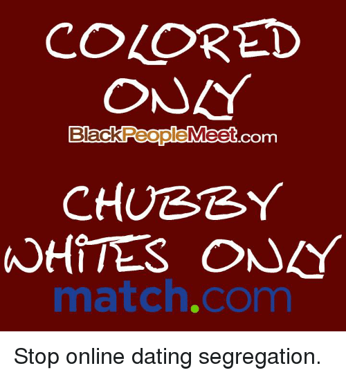 black people meet: COLORED  ONAY  Black  People  Meet  COrm  CHUBBY  TES ONLY  match.com Stop online dating segregation.
