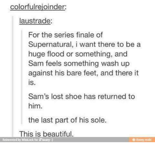 bare feet: colorfulrejoinder:  austrade:  For the series finale of  Supernatural, i want there to be a  huge flood or something, and  Sam feels something wash up  against his bare feet, and there it  Sam's lost shoe has returned to  him.  the last part of his sole.  This is beautiful  ifumy mobi  Reinvented by wholock for if unrey