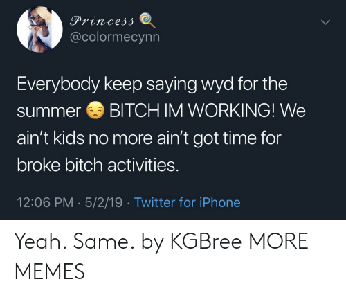 Got Time: @colormecynn  Everybody keep saying wyd for the  summerBITCH IM WORKING! We  ain't kids no more ain't got time for  broke bitch activities.  12:06 PM 5/2/19 Twitter for iPhone Yeah. Same. by KGBree MORE MEMES