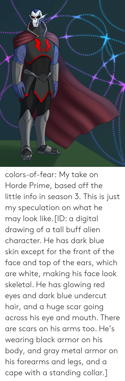 Gray: colors-of-fear:  My take on Horde Prime, based off the little info in season 3. This is just my speculation on what he may look like.[ID: a digital drawing of a tall buff alien character. He has dark blue skin except for the front of the face and top of the ears, which are white, making his face look skeletal. He has glowing red eyes and dark blue undercut hair, and a huge scar going across his eye and mouth. There are scars on his arms too. He's wearing black armor on his body, and gray metal armor on his forearms and legs, and a cape with a standing collar.]