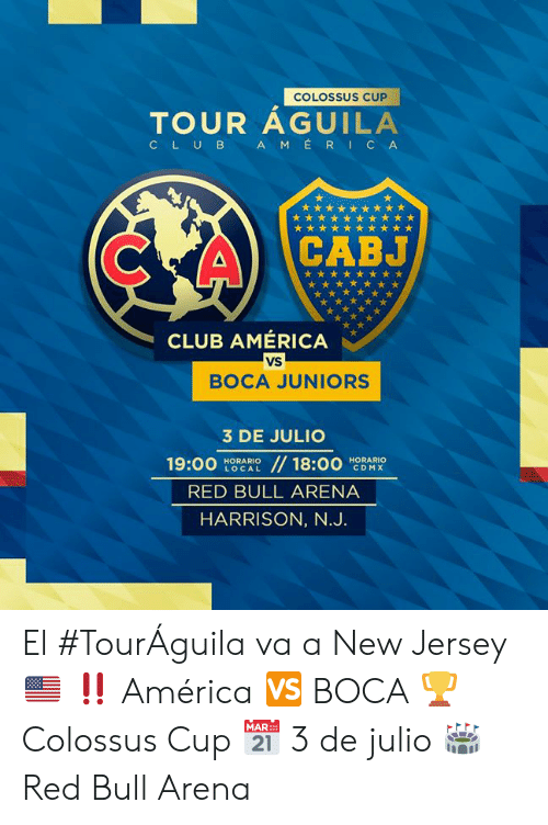 Harrison: COLOSSUS CUP  TOUR AGUILA  AMERICA  CLUB  CABJ  CLUB AMÉRICA  VS  BOCA JUNIORS  3 DE JULIO  //18:00  19:00  HORARIO  LOCAL  HORARIO  CDMX  RED BULL ARENA  HARRISON, N.J. El #TourÁguila va a New Jersey 🇺🇸 ‼  América 🆚 BOCA 🏆 Colossus Cup 📅 3 de julio 🏟 Red Bull Arena