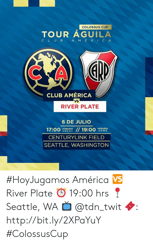 Seattle: COLOSSUS CUP  TOUR AGUILA  AMERICA  CLUB  CLUB AMERICA  vs  RIVER PLATE  6 DE JULIO  17:00  // 19:00  HORARIO  CDMX  HORARIO  LOCAL  CENTURYLINK FIELD  SEATTLE, WASHINGTON #HoyJugamos   América 🆚 River Plate ⏰ 19:00 hrs 📍 Seattle, WA 📺  @tdn_twit  🎟: http://bit.ly/2XPaYuY     #ColossusCup