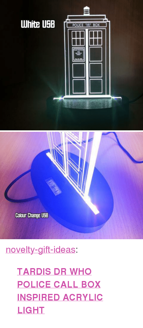 """police box: Colour Change USB <p><a href=""""https://novelty-gift-ideas.tumblr.com/post/159047568498/tardis-dr-who-police-call-box-inspired-acrylic"""" class=""""tumblr_blog"""">novelty-gift-ideas</a>:</p><blockquote><p><b><a href=""""https://craftypics.co.uk/products/police-box-dr-who-colour-changing-led-desk"""">TARDIS DR WHO POLICE CALL BOX INSPIRED ACRYLIC LIGHT</a></b></p></blockquote>"""