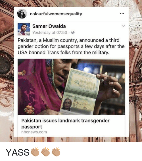 Memes, Muslim, and Transgender: colourfulwomensequality  Samer Owaida  Yesterday at 07:53. @  Pakistan, a Muslim country, announced a third  gender option for passports a few days after the  USA banned Trans folks from the military  Pakistan issues landmark transgender  passport  nbcnews.com YASS👏🏽👏🏽👏🏽