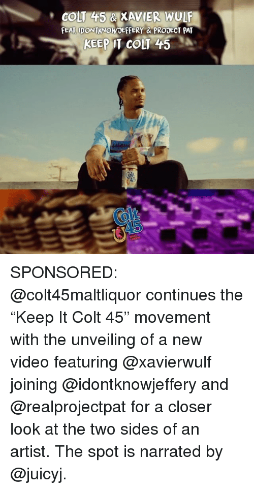 "Memes, Video, and Artist: COLT 445 & XAVIER WULF  EAT IDONTKNOWOEFFERY &PRODECT PAT  KEEP IT COLT 45  olt SPONSORED: @colt45maltliquor continues the ""Keep It Colt 45"" movement with the unveiling of a new video featuring @xavierwulf joining @idontknowjeffery and @realprojectpat for a closer look at the two sides of an artist. The spot is narrated by @juicyj."