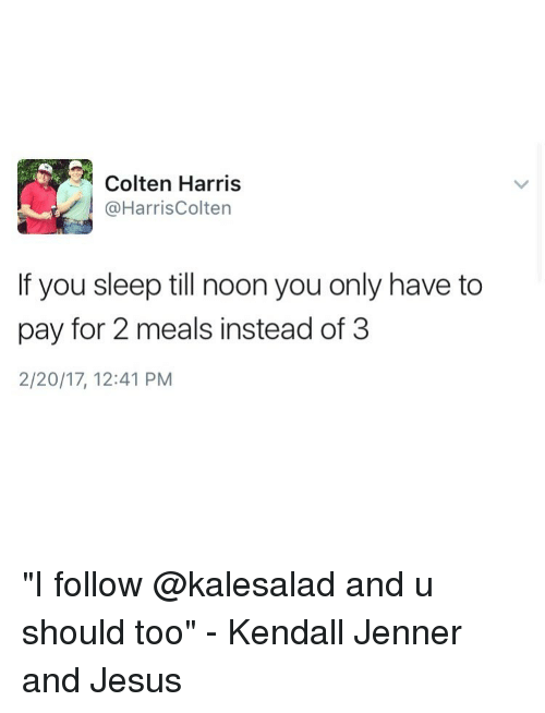 "harried: Colten Harris  @Harris Colten  If you sleep till noon you only have to  pay for 2 meals instead of 3  2/20/17, 12:41 PM ""I follow @kalesalad and u should too"" - Kendall Jenner and Jesus"