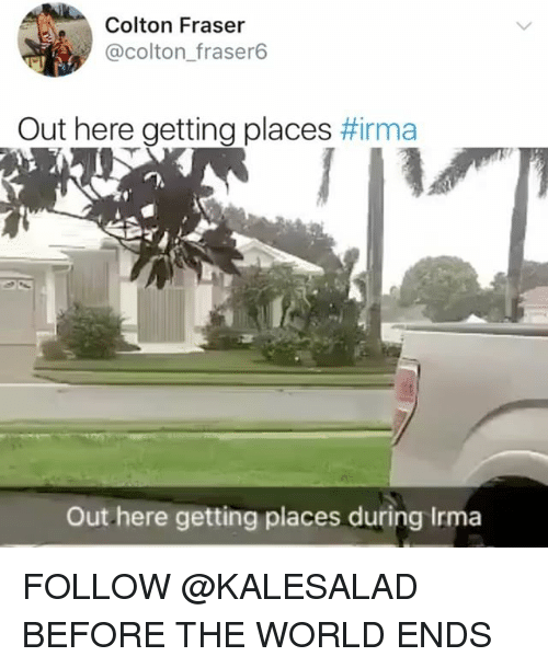 Colton: Colton Fraser  @colton_fraser6  Out here getting places #rma  Out here getting places during Irma FOLLOW @KALESALAD BEFORE THE WORLD ENDS