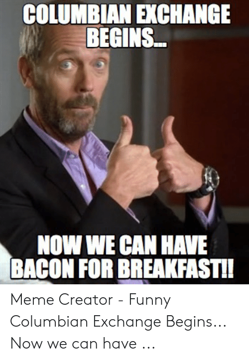 Colombian Memes: COLUMBIAN EXCHANGE  BEGINS..  NOW WE CAN HAVE  BACON FOR BREAKFASTI Meme Creator - Funny Columbian Exchange Begins... Now we can have ...