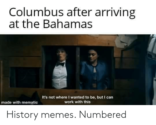 the bahamas: Columbus after arriving  at the Bahamas  It's not where I wanted to be, but I can  work with this  made with mematic History memes. Numbered