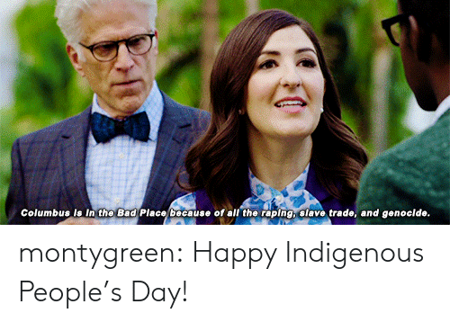 slave trade: Columbus is In the Bad Place because of all the raping, slave trade, and genoclde. montygreen:  Happy Indigenous People's Day!