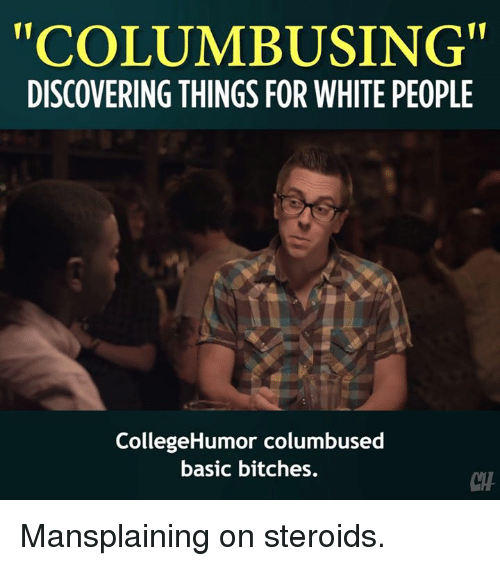 "Memes, White People, and White: ""COLUMBUSING  DISCOVERING THINGS FOR WHITE PEOPLE  CollegeHumor columbused  basic bitches.  CTH Mansplaining on steroids."