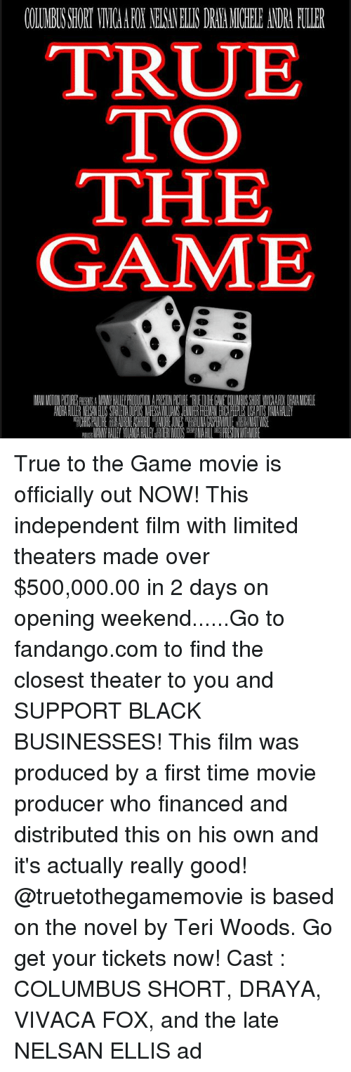 novell: COLUNRS SHORY VIVICHA FOX NEKAVELLS DRIEA MICHELE ANDRA FUER  TRUJE  TO  THE  GAME True to the Game movie is officially out NOW! This independent film with limited theaters made over $500,000.00 in 2 days on opening weekend......Go to fandango.com to find the closest theater to you and SUPPORT BLACK BUSINESSES! This film was produced by a first time movie producer who financed and distributed this on his own and it's actually really good! @truetothegamemovie is based on the novel by Teri Woods. Go get your tickets now! Cast : COLUMBUS SHORT, DRAYA, VIVACA FOX, and the late NELSAN ELLIS ad