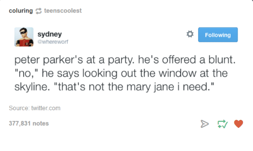 """Mary Jane: coluring  r  teen scoolest  o Following  sydney  @whereworf  peter parker's at a party. he's offered a blunt.  """"no,"""" he says looking out the window at the  skyline. """"that's not the mary jane i need.""""  Source: twitter.com  377,831 notes"""