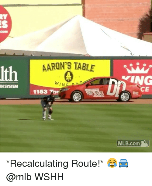 Memes, Mlb, and Wshh: COM  AARON'S TABLE  Ith  WINE  TH SYSTEM  CE  1153 Tor  | MLB.com | *Recalculating Route!* 😂🚘 @mlb WSHH