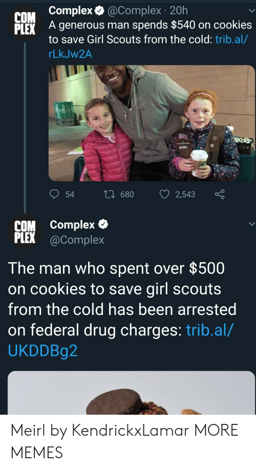 Plex: COM complex.@complex 20h  LEX A generous man spends $540 on cookies  to save Girl Scouts from the cold: trib.al/  rLkJW2A  COM complex  PLEX @Complex  The man who spent over $500  on cookies to save girl scout:s  from the cold has been arrested  on federal drug charges: trib.al/  UKDDBg2 Meirl by KendrickxLamar MORE MEMES