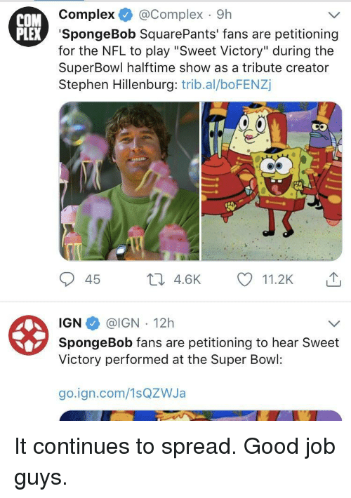 """Spongebob Squarepants: COM  Complex @Complex 9h  EX 'SpongeBob SquarePants' fans are petitioning  for the NFL to play """"Sweet Victory"""" during the  SuperBowl halftime show as a tribute creator  Stephen Hillenburg: trib.al/boFENZj  45 th 4.6K 11.2K  IGN @IGN 12h  Victory performed at the Super Bowl:  go.ign.com/1sQZWJa It continues to spread. Good job guys."""