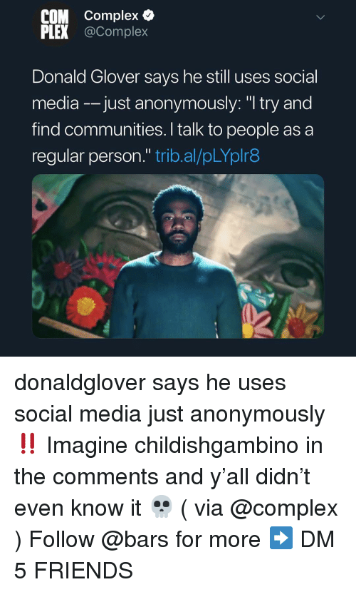 "Glover: COM Complex &  PLEX @Complex  Donald Glover says he still uses social  media -just anonymously: ""I try and  find communities. I talk to people as a  regular person."" trib.al/pLYplr8 donaldglover says he uses social media just anonymously ‼️ Imagine childishgambino in the comments and y'all didn't even know it 💀 ( via @complex ) Follow @bars for more ➡️ DM 5 FRIENDS"