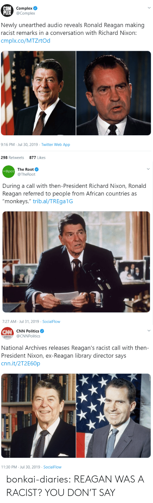 """Plex: COM Complex  PLEX @Complex  Newly unearthed audio reveals Ronald Reagan making  racist remarks in a conversation with Richard Nixon:  cmplx.co/MTZrtOd  9:16 PM Jul 30, 2019 Twitter Web App  298 Retweets  877 Likes   The Root  THE ROOT  @TheRoot  During a call with then-President Richard Nixon, Ronald  Reagan referred to people from African countries as  """"monkeys."""" trib.al/TREga1G  7:27 AM Jul 31, 2019 SocialFlow   CW CNN Politics  @CNNPolitics  poltics  National Archives releases Reagan's racist call with then-  President Nixon, ex-Reagan library director says  cnn.it/2T2E60P  11:30 PM Jul 30, 2019 SocialFlow bonkai-diaries:  REAGAN WAS A RACIST? YOU DON'T SAY"""