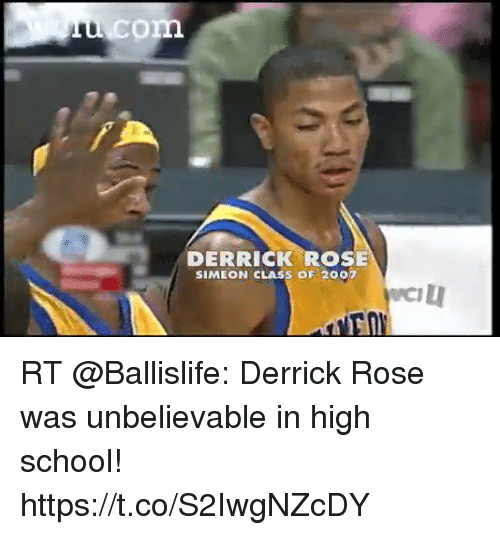 Derrick Rose, Memes, and School: com  DERRICK ROSE  SIMEON CLASS OF 2007 RT @Ballislife: Derrick Rose was unbelievable in high school!  https://t.co/S2IwgNZcDY