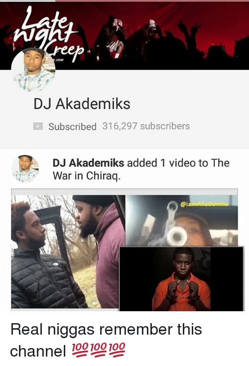 Memes, Video, and 🤖: COM  DJ Akademiks  Subscribed 316,297 subscribers  DJ Akademiks added 1 video to The  War in Chiraq Real niggas remember this channel 💯💯💯