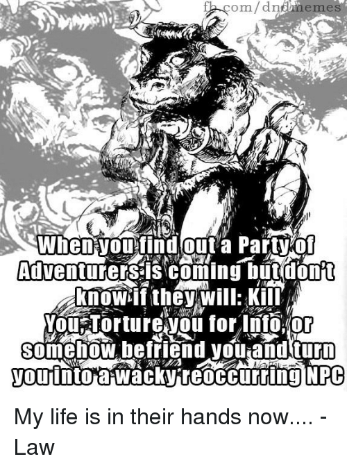 Life, DnD, and Com: com/dnneme  AdventurerSS COming but don't  now if they will: Kill  You Tortureyou for no.or  somehow befriend yOUiand turn  you into a Wacky reoccurring NPC My life is in their hands now....  -Law