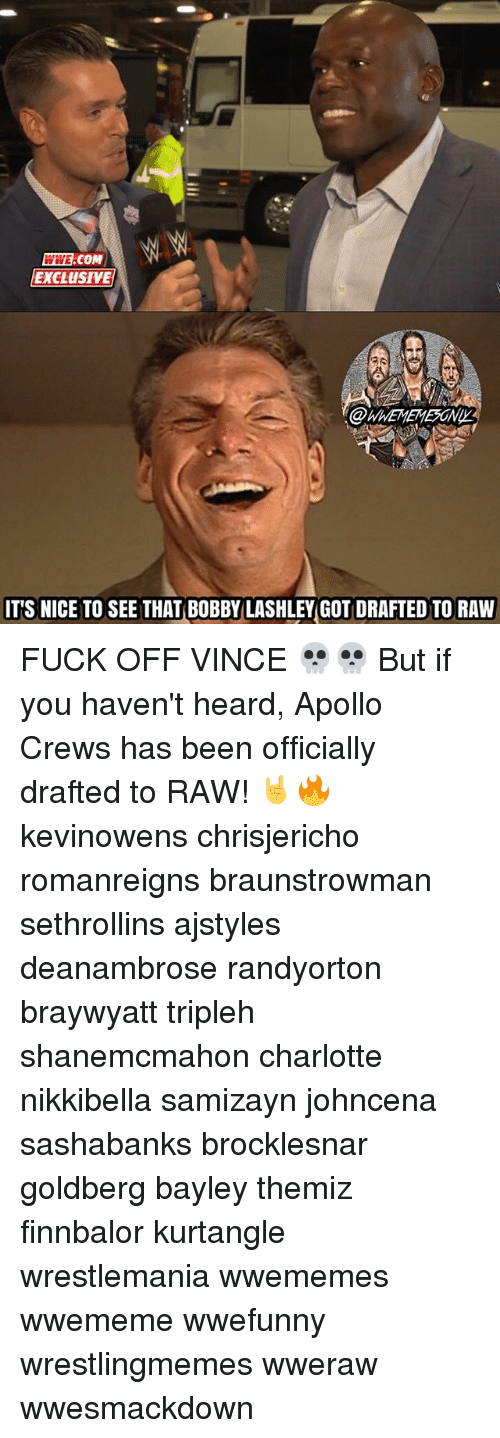Memes, Wrestlemania, and Apollo: COM  EXCLUSIVE  ITS NICE TO SEE THAT BOBBY LASHLEY GOTIDRAFTED TO RAW FUCK OFF VINCE 💀💀 But if you haven't heard, Apollo Crews has been officially drafted to RAW! 🤘🔥 kevinowens chrisjericho romanreigns braunstrowman sethrollins ajstyles deanambrose randyorton braywyatt tripleh shanemcmahon charlotte nikkibella samizayn johncena sashabanks brocklesnar goldberg bayley themiz finnbalor kurtangle wrestlemania wwememes wwememe wwefunny wrestlingmemes wweraw wwesmackdown