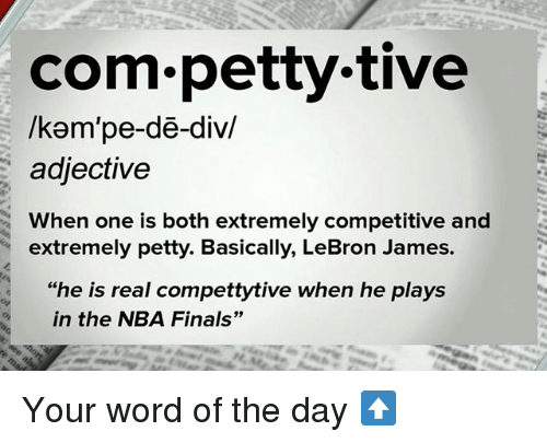 """word of the day: com petty tive  /kam pe-de-div/  adjective  When one is both extremely competitive and  extremely petty. Basically, LeBron James.  """"he is real compettytive when he plays  in the NBA Finals"""" Your word of the day ⬆️"""