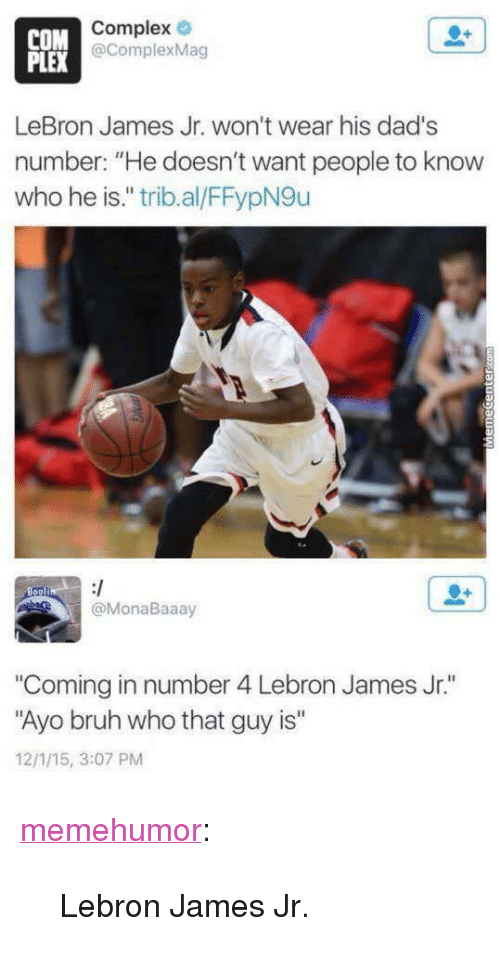 "Bruh, Complex, and LeBron James: COM  PLEX  Complex  @ComplexMag  LeBron James Jr. won't wear his dad's  number: ""He doesn't want people to know  who he is."" trib.al/FFypN9u  @MonaBaaay  ""Coming in number 4 Lebron James Jr.""  Ayo bruh who that guy is""  12/1/15, 3:07 PM <p><a href=""http://memehumor.net/post/174309864143/lebron-james-jr"" class=""tumblr_blog"">memehumor</a>:</p>  <blockquote><p>Lebron James Jr.</p></blockquote>"