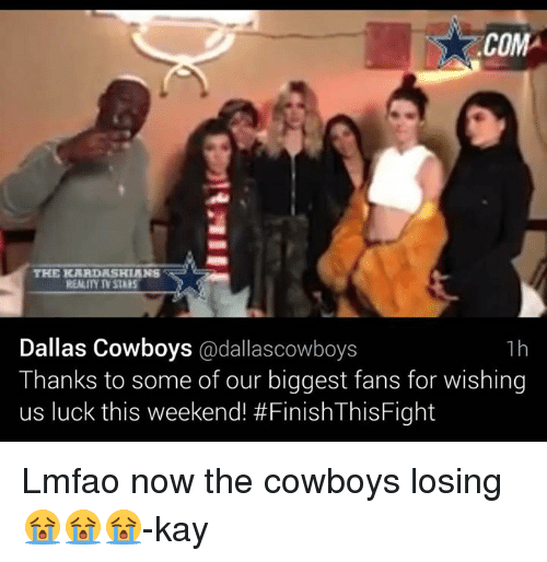 Cowboys Losing: ,COM  THER KRRDRSHIANS  REALIY NSTARS  Dallas Cowboys  @dallas cowboys  1 h  Thanks to some of our biggest fans for wishing  us luck this weekend! Lmfao now the cowboys losing 😭😭😭-kay