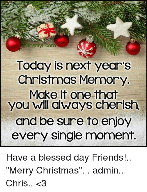 """Having A Blessed Day: com  Today is next year's  Christmas Memory  Make it one that  you will always cherish,  and be sure to enjoy  every single moment. Have a blessed day Friends!.. """"Merry Christmas"""". .  admin.. Chris.. <3"""