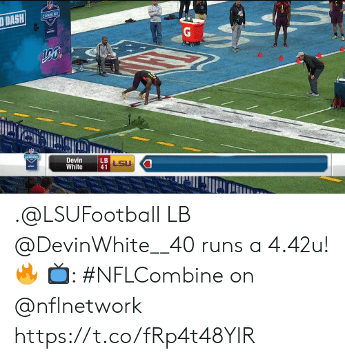 lsu: COMBINE  COMBINE  Devin  White  LSU  41 .@LSUFootball LB @DevinWhite__40 runs a 4.42u! 🔥  📺: #NFLCombine on @nflnetwork https://t.co/fRp4t48YIR