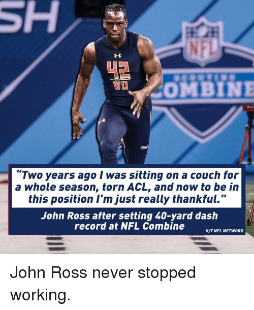 "acls: COMBINE  ""Two years ago I was sitting on a couch for  a whole season, torn ACL, and now to be in  this position I'm just really thankful.""  John Ross after setting 40-yard dash  record at NFL Combine  H/T NFL NETWORK John Ross never stopped working."