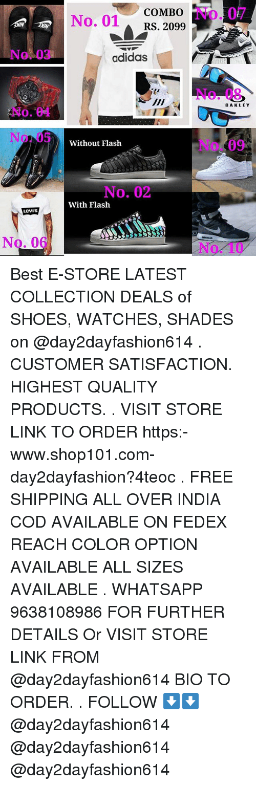Adidas, Shoes, and Whatsapp: COMBO  No. 01RS. 2099  No. 07  IN  IN  No. 03  adidas  No. 08  OAKLEY  No. 04  No.05  No. 09  Without Flash  No. 02  With Flash  Levi's  No. 06  No. 10 Best E-STORE LATEST COLLECTION DEALS of SHOES, WATCHES, SHADES on @day2dayfashion614 . CUSTOMER SATISFACTION. HIGHEST QUALITY PRODUCTS. . VISIT STORE LINK TO ORDER https:-www.shop101.com-day2dayfashion?4teoc . FREE SHIPPING ALL OVER INDIA COD AVAILABLE ON FEDEX REACH COLOR OPTION AVAILABLE ALL SIZES AVAILABLE . WHATSAPP 9638108986 FOR FURTHER DETAILS Or VISIT STORE LINK FROM @day2dayfashion614 BIO TO ORDER. . FOLLOW ⬇️⬇️ @day2dayfashion614 @day2dayfashion614 @day2dayfashion614