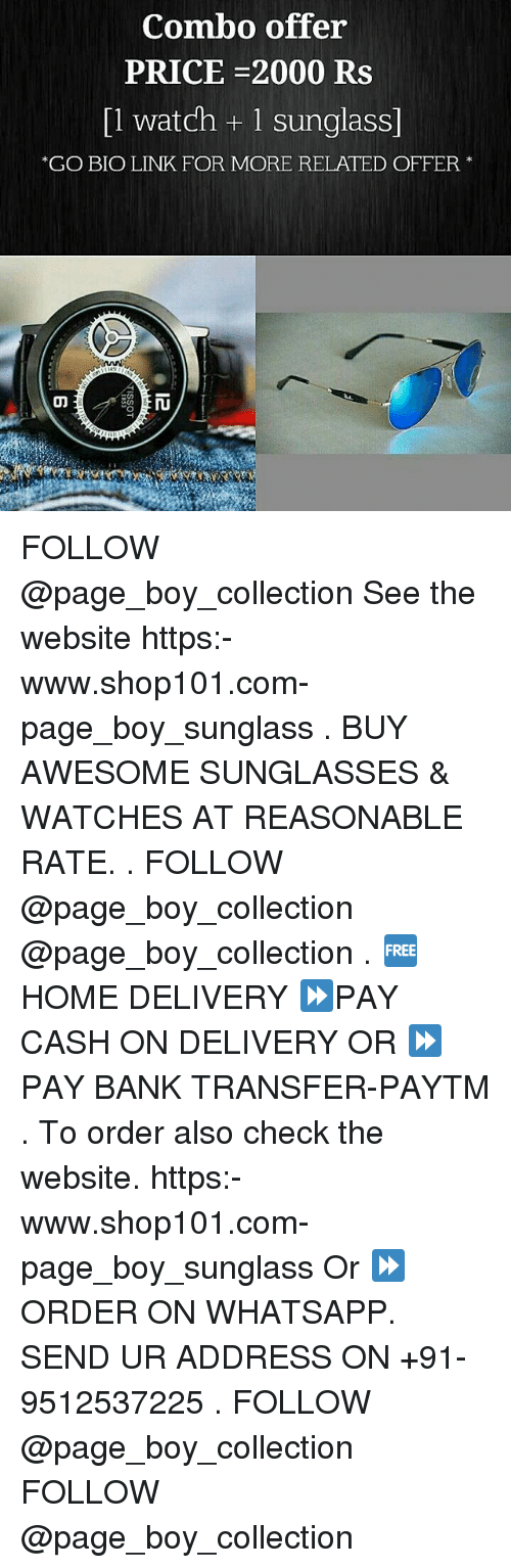 Whatsapp, Bank, and Home: Combo offer  PRICE-2000 Rs  [1 watch + 1 sunglass]  GO BIO LINK FOR MORE RELATED OFFER FOLLOW @page_boy_collection See the website https:-www.shop101.com-page_boy_sunglass . BUY AWESOME SUNGLASSES & WATCHES AT REASONABLE RATE. . FOLLOW @page_boy_collection @page_boy_collection . 🆓 HOME DELIVERY ⏩PAY CASH ON DELIVERY OR ⏩PAY BANK TRANSFER-PAYTM . To order also check the website. https:-www.shop101.com-page_boy_sunglass Or ⏩ ORDER ON WHATSAPP. SEND UR ADDRESS ON +91-9512537225 . FOLLOW @page_boy_collection FOLLOW @page_boy_collection