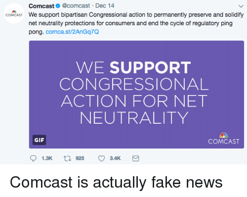 Facepalm, Fake, and Gif: Comcast@comcast Dec 14  We support bipartisan Congressional action to permanently preserve and solidify  net neutrality protections for consumers and end the cycle of regulatory ping  pong. comca.st/2AnGq7Q  CONCAST  WE SUPPORT  CONGRESSIONAL  ACTION FOR NET  NEUTRALITY  GIF  COMCAST