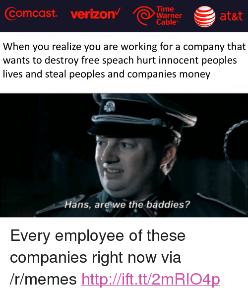 """Baddies: Comcast  verizon  Time  Warner at&  Cable  ata  When you realize you are working for a company that  wants to destroy free speach hurt innocent peoples  lives and steal peoples and companies money  Hans, areswe the baddies? <p>Every employee of these companies right now via /r/memes <a href=""""http://ift.tt/2mRIO4p"""">http://ift.tt/2mRIO4p</a></p>"""