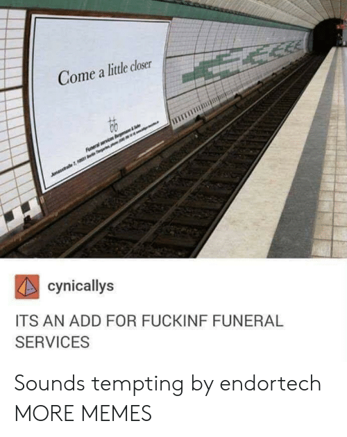 tempting: Come a little closer  cynicallys  ITS AN ADD FOR FUCKINF FUNERAL  SERVICES Sounds tempting by endortech MORE MEMES
