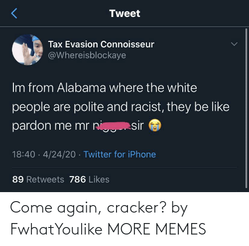 cracker: Come again, cracker? by FwhatYoulike MORE MEMES