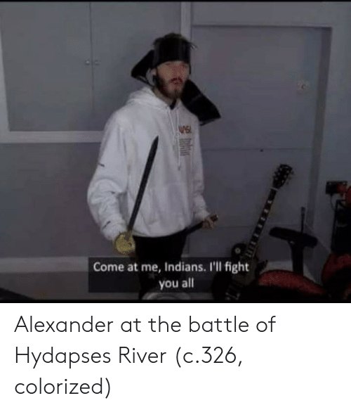 come at me: Come at me, Indians. I'll fight  you all Alexander at the battle of Hydapses River (c.326, colorized)