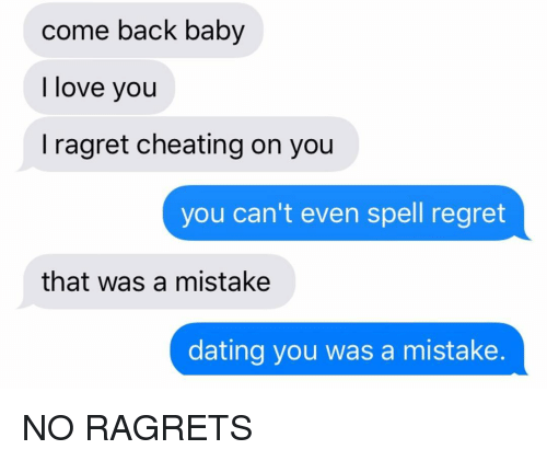 Cheating, Dating, and Love: come back baby  I love you  I ragret cheating on you  you can't even spell regret  that was a mistake  dating you was a mistake. NO RAGRETS