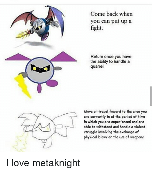 Withstanded: Come back when  you can put up a  fight  Return once you have  the ability to handle a  quarrel  Move or travel foward to the area you  arc currently in at the period of time  in which you are experienced and are  able to withstand and handle a violent  struggle involving the exchange of  physical blows or the use of weapons I love metaknight