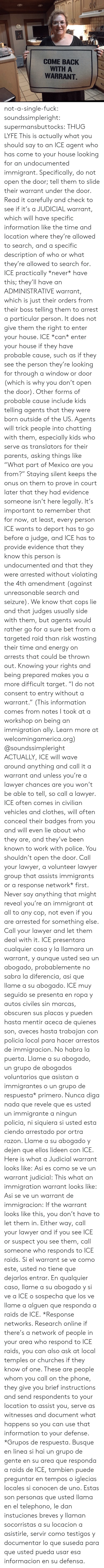 "probable: COME BACK  WITH A  WARRANT not-a-single-fuck:  soundssimpleright:  supermansbuttocks: THUG LYFE  This is actually what you should say to an ICE agent who has come to your house looking for an undocumented immigrant.  Specifically, do not open the door; tell them to slide their warrant under the door. Read it carefully and check to see if it's a JUDICIAL warrant, which will have specific information like the time and location where they're allowed to search, and a specific description of who or what they're allowed to search for. ICE practically *never* have this; they'll have an ADMINISTRATIVE warrant, which is just their orders from their boss telling them to arrest a particular person. It does not give them the right to enter your house.  ICE *can* enter your house if they have probable cause, such as if they see the person they're looking for through a window or door (which is why you don't open the door). Other forms of probable cause include kids telling agents that they were born outside of the US. Agents will trick people into chatting with them, especially kids who serve as translators for their parents, asking things like ""What part of Mexico are you from?"" Staying silent keeps the onus on them to prove in court later that they had evidence someone isn't here legally.  It's important to remember that for now, at least, every person ICE wants to deport has to go before a judge, and ICE has to provide evidence that they know this person is undocumented and that they were arrested without violating the 4th amendment (against unreasonable search and seizure). We know that cops lie and that judges usually side with them, but agents would rather go for a sure bet from a targeted raid than risk wasting their time and energy on arrests that could be thrown out. Knowing your rights and being prepared makes you a more difficult target.  ""I do not consent to entry without a warrant."" (This information comes from notes I took at a workshop on being an immigration ally. Learn more at welcomingamerica.org)  @soundssimpleright  ACTUALLY, ICE will wave around anything and call it a warrant and unless you're a lawyer chances are you won't be able to tell, so call a lawyer. ICE often comes in civilian vehicles and clothes, will often conceal their badges from you and will even lie about who they are, and they've been known to work with police. You shouldn't open the door. Call your lawyer, a volunteer lawyer group that assists immigrants or a response network* first. Never say anything that might reveal you're an immigrant at all to any cop, not even if you are arrested for something else. Call your lawyer and let them deal with it. ICE presentara cualquier cosa y la llamara un warrant, y aunque usted sea un abogado, probablemente no sabra la diferencia, asi que llame a su abogado. ICE muy seguido se presenta en ropa y autos civiles sin marcas, obscuren sus placas y pueden hasta mentir aceca de quienes son, aveces hasta trabajan con policia local para hacer arrestos de immigracion. No habra la puerta. Llame a su abogado, un grupo de abogados voluntarios que asistan a immigrantes o un grupo de respuesta* primero. Nunca diga nada que revele que es usted un immigrante a ningun policia, ni siquiera si usted esta ciendo arrestado por ortra razon. Llame a su abogado y dejen que ellos lideen con ICE. Here is what a Judicial warrant looks like: Asi es como se ve un warrant judicial: This what an immigration warrant looks like: Asi se ve un warrant de immigracion: If the warrant looks like this, you don't have to let them in. Either way, call your lawyer and if you see ICE or suspect you see them, call someone who responds to ICE raids. Si el warrant se ve como este, usted no tiene que dejarlos entrar. En qualquier caso, llame a su abogado y si ve a ICE o sospecha que los ve llame a alguen que responda a raids de ICE.  *Response networks. Research online if there's a network of people in your area who respond to ICE raids, you can also ask at local temples or churches if they know of one. These are people whom you call on the phone, they give you brief instructions and send respondents to your location to assist you, serve as witnesses and document what happens so you can use that information to your defense. *Grupos de respuesta. Busque en linea si hai un grupo de gente en su area que responda a raids de ICE, tambien puede preguntar en tempos o iglecias locales si conocen de uno. Estas son personas que usted llama en el telephono, le dan instuciones breves y llaman socorristas a su locacion a asistirle, servir como testigos y documentar lo que suseda para que usted pueda usar esa informacion en su defensa."